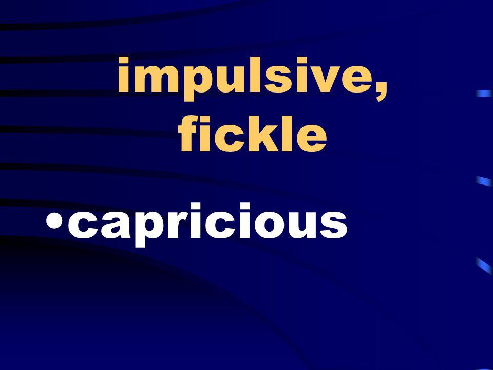 impulsive, fickle capricious