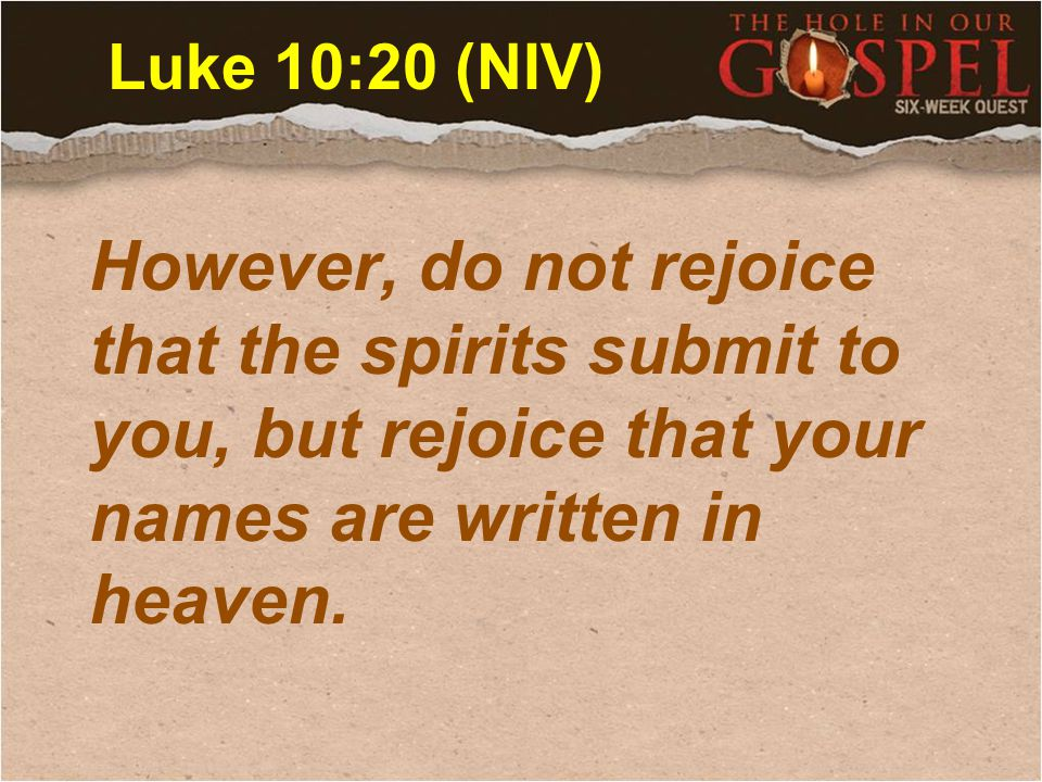 Luke 10:20 (NIV) However, do not rejoice that the spirits submit to you, but rejoice that your names are written in heaven.