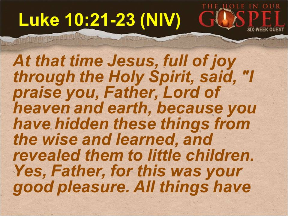 Luke 10:21-23 (NIV) At that time Jesus, full of joy through the Holy Spirit, said, I praise you, Father, Lord of heaven and earth, because you have hidden these things from the wise and learned, and revealed them to little children.