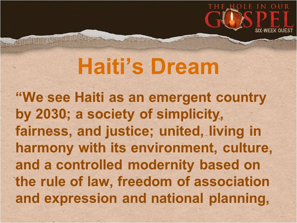 Haiti's Dream We see Haiti as an emergent country by 2030; a society of simplicity, fairness, and justice; united, living in harmony with its environment, culture, and a controlled modernity based on the rule of law, freedom of association and expression and national planning,