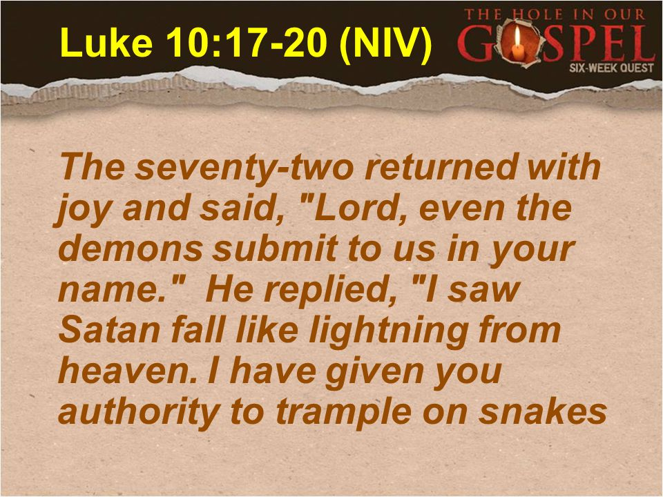 Luke 10:17-20 (NIV) The seventy-two returned with joy and said, Lord, even the demons submit to us in your name. He replied, I saw Satan fall like lightning from heaven.