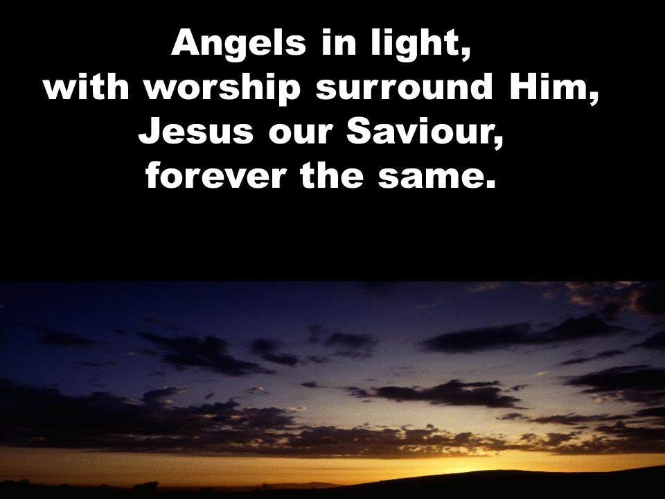 Angels in light, with worship surround Him, Jesus our Saviour, forever the same.