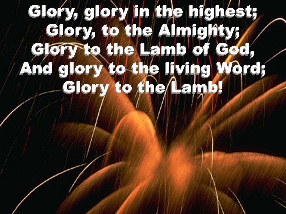 Glory, glory in the highest; Glory, to the Almighty; Glory to the Lamb of God, And glory to the living Word; Glory to the Lamb!