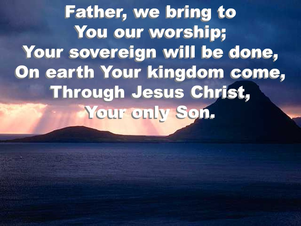 Father, we bring to You our worship; Your sovereign will be done, On earth Your kingdom come, Through Jesus Christ, Your only Son.