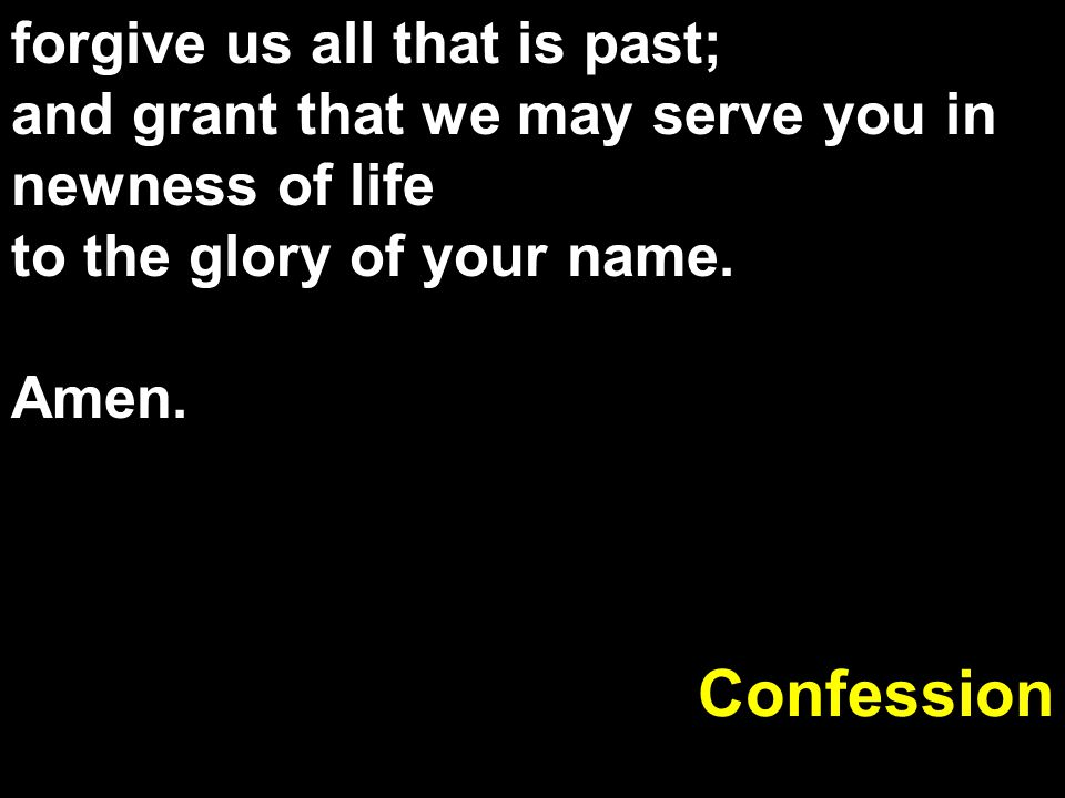 forgive us all that is past; and grant that we may serve you in newness of life to the glory of your name. Amen. Confession