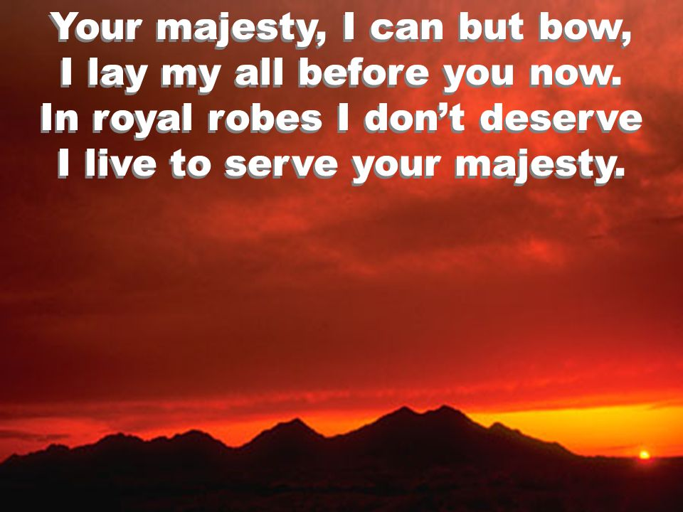 Your majesty, I can but bow, I lay my all before you now. In royal robes I don't deserve I live to serve your majesty. Your majesty, I can but bow, I
