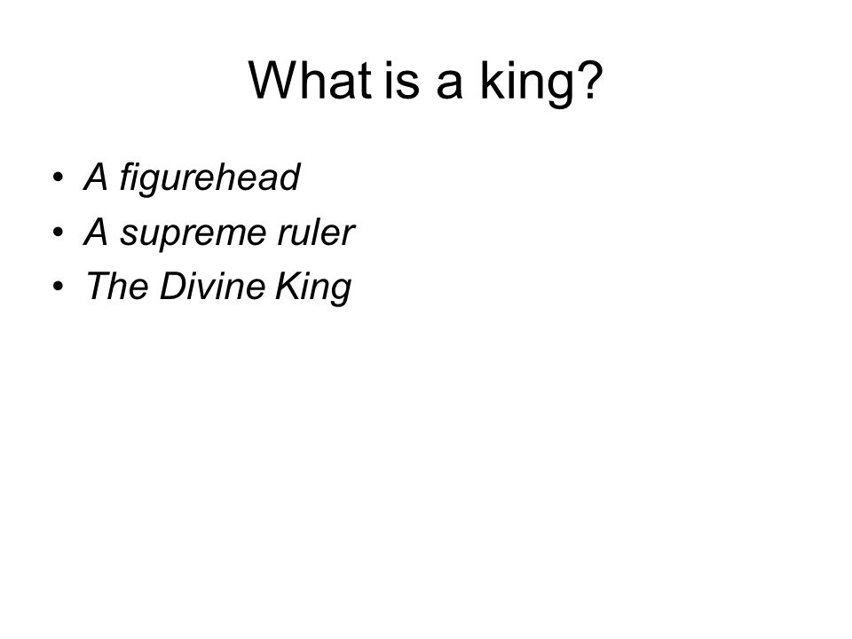What is a king? A figurehead A supreme ruler The Divine King