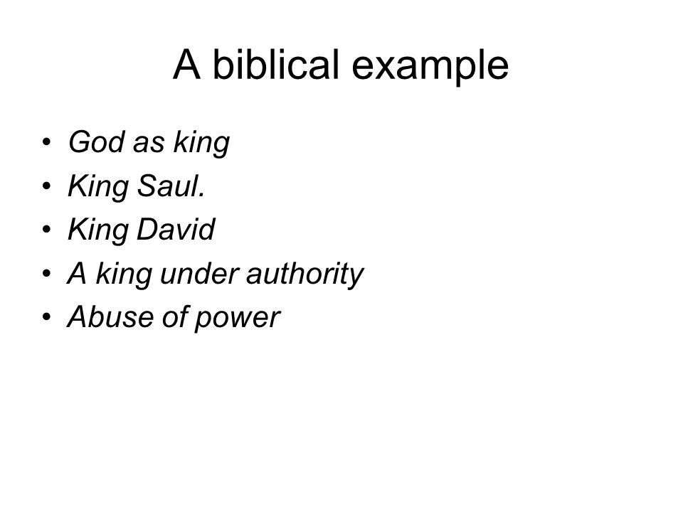A biblical example God as king King Saul. King David A king under authority Abuse of power