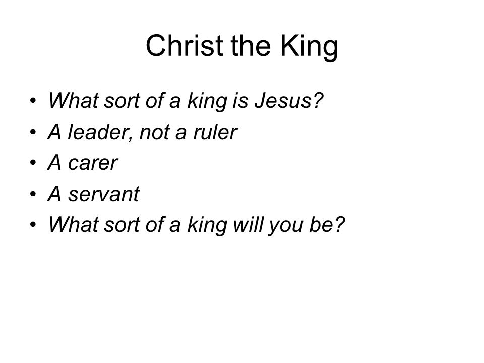 Christ the King What sort of a king is Jesus? A leader, not a ruler A carer A servant What sort of a king will you be?
