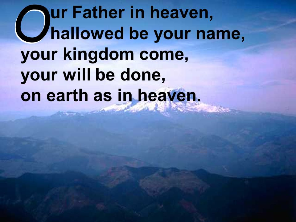 ur Father in heaven, hallowed be your name, your kingdom come, your will be done, on earth as in heaven. O O