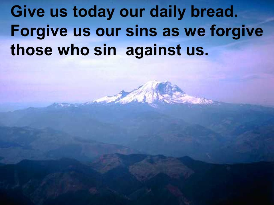 Give us today our daily bread. Forgive us our sins as we forgive those who sin against us.
