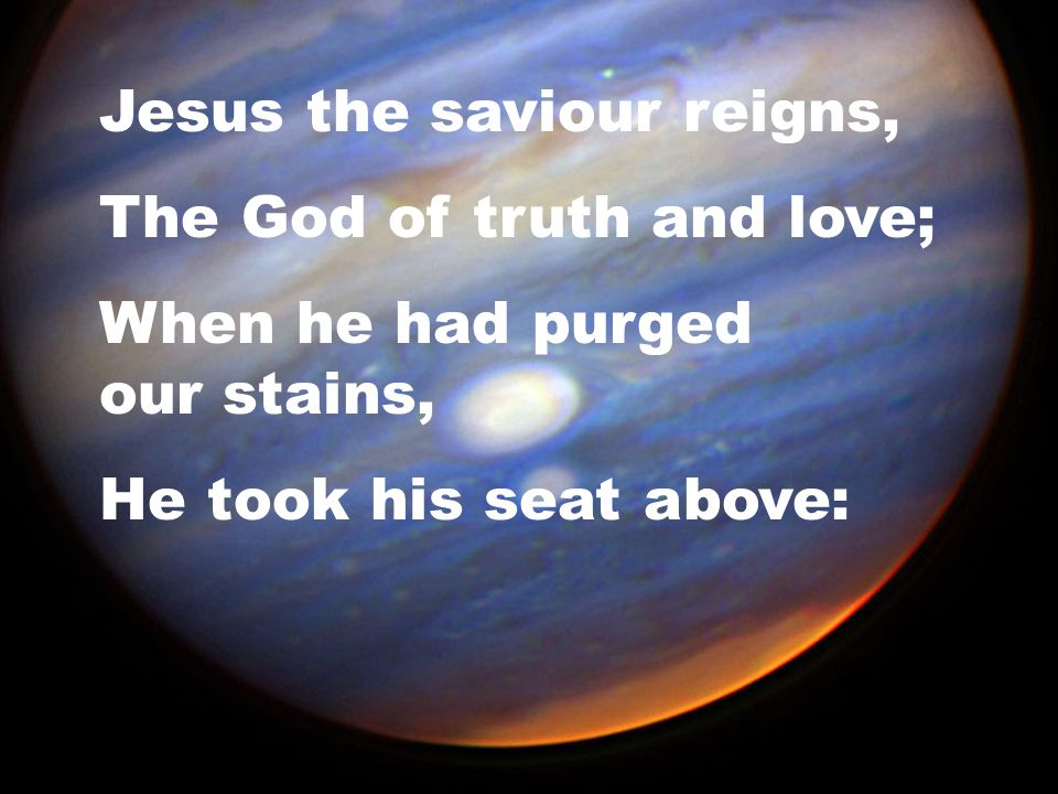 Jesus the saviour reigns, The God of truth and love; When he had purged our stains, He took his seat above: