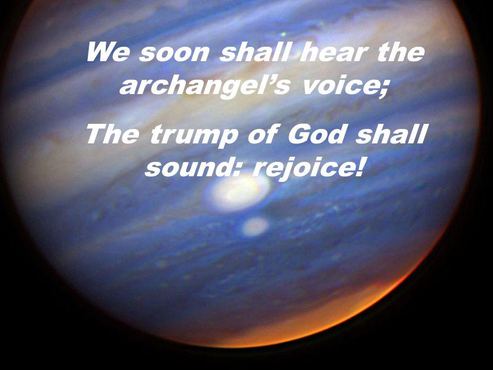 We soon shall hear the archangel's voice; The trump of God shall sound: rejoice!