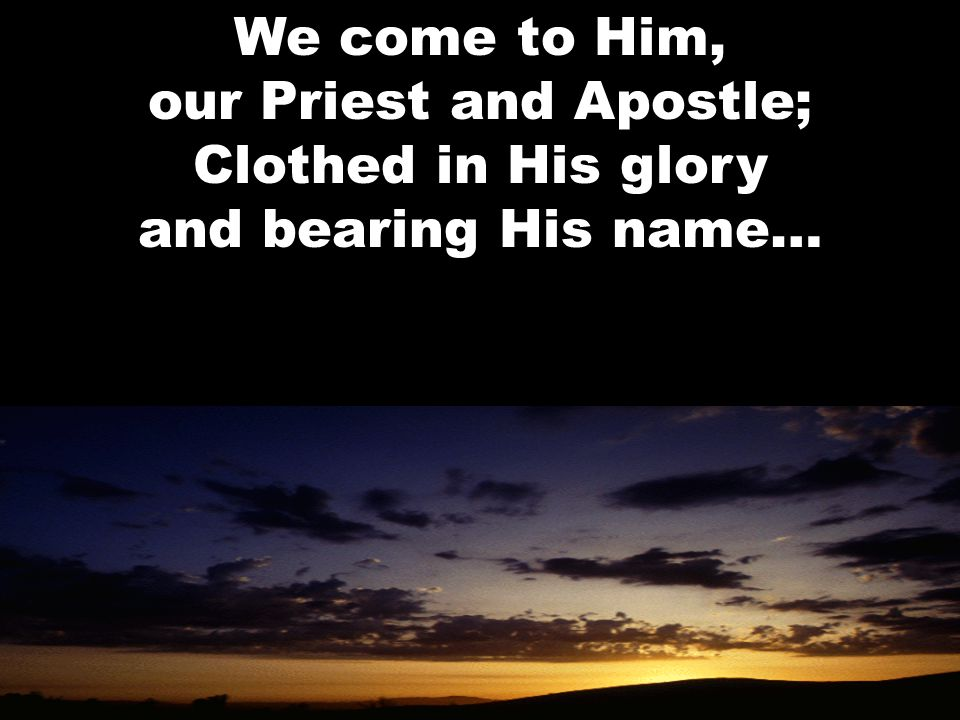 We come to Him, our Priest and Apostle; Clothed in His glory and bearing His name…
