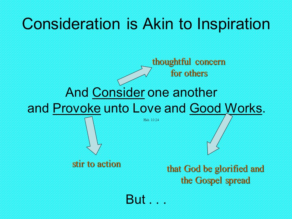 Consideration is Akin to Inspiration And Consider one another and Provoke unto Love and Good Works.