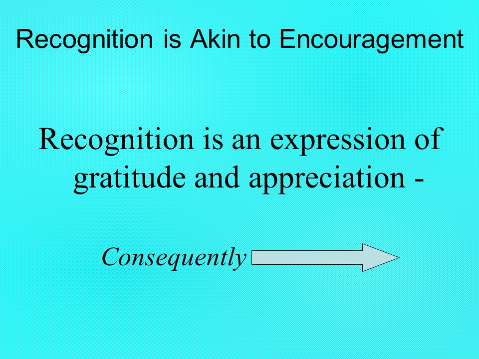 Recognition is Akin to Encouragement Recognition is an expression of gratitude and appreciation - Consequently