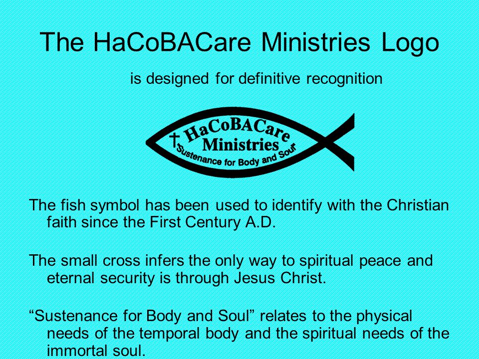 The HaCoBACare Ministries Logo is designed for definitive recognition The fish symbol has been used to identify with the Christian faith since the First Century A.D.