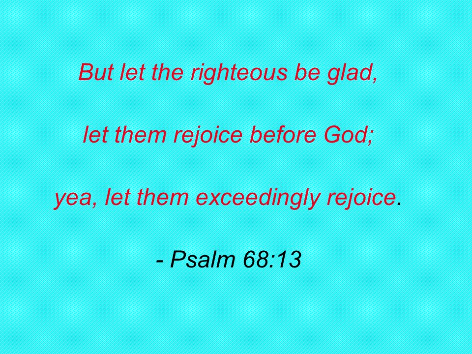 But let the righteous be glad, let them rejoice before God; yea, let them exceedingly rejoice.