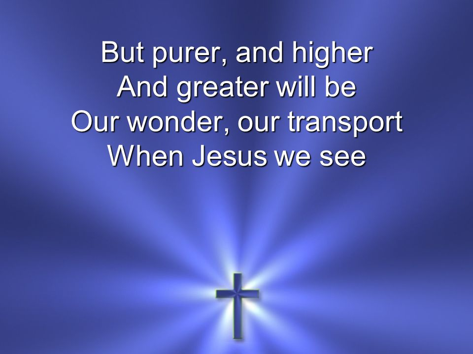 But purer, and higher And greater will be Our wonder, our transport When Jesus we see