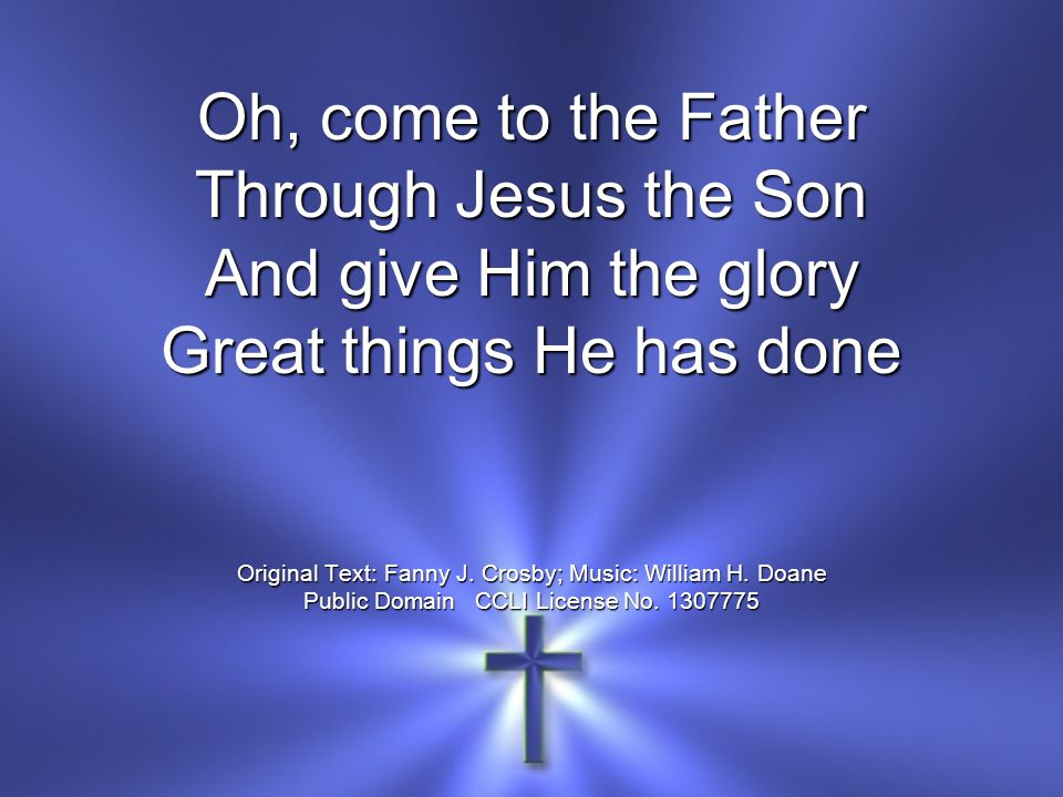 Oh, come to the Father Through Jesus the Son And give Him the glory Great things He has done Original Text: Fanny J.