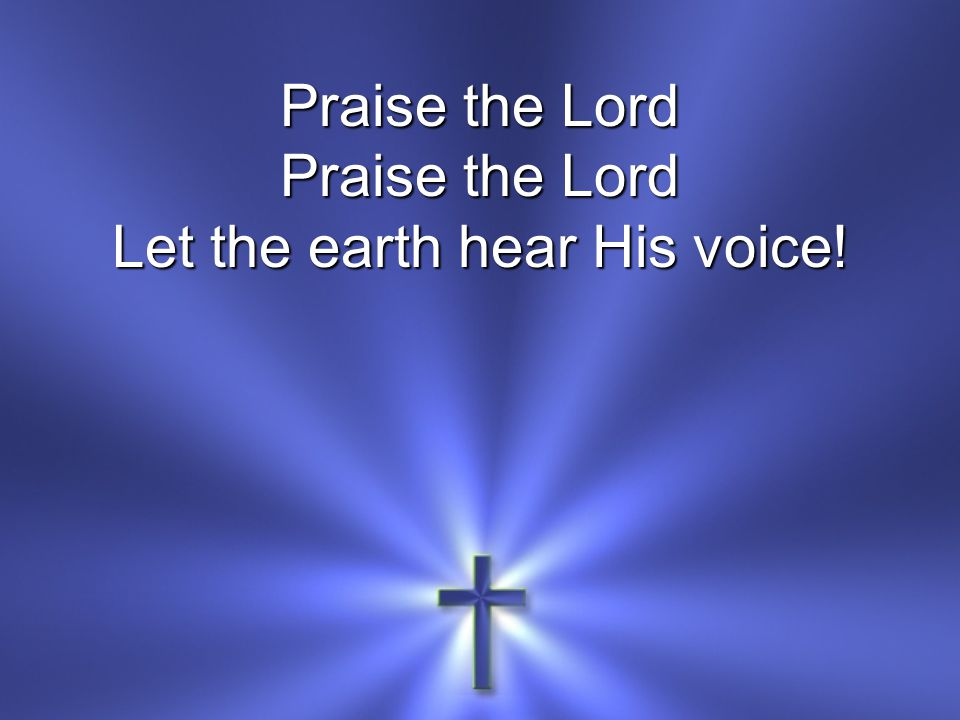 Praise the Lord Let the earth hear His voice!