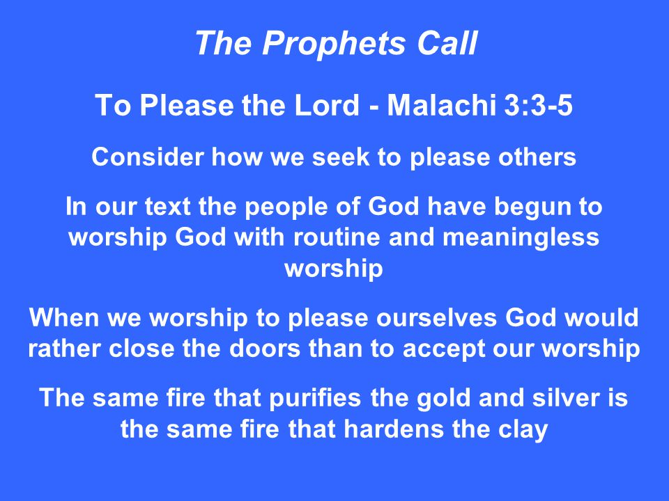 The Prophets Call To Please the Lord - Malachi 3:3-5 Consider how we seek to please others In our text the people of God have begun to worship God with routine and meaningless worship When we worship to please ourselves God would rather close the doors than to accept our worship The same fire that purifies the gold and silver is the same fire that hardens the clay