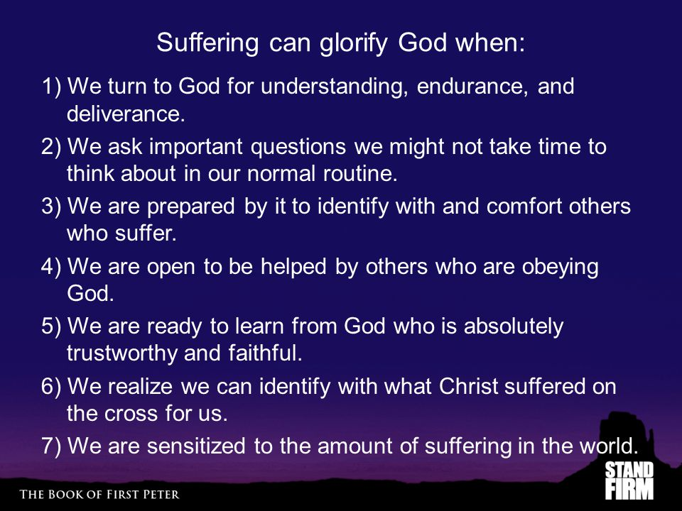 Suffering can glorify God when: 1) We turn to God for understanding, endurance, and deliverance. 2) We ask important questions we might not take time