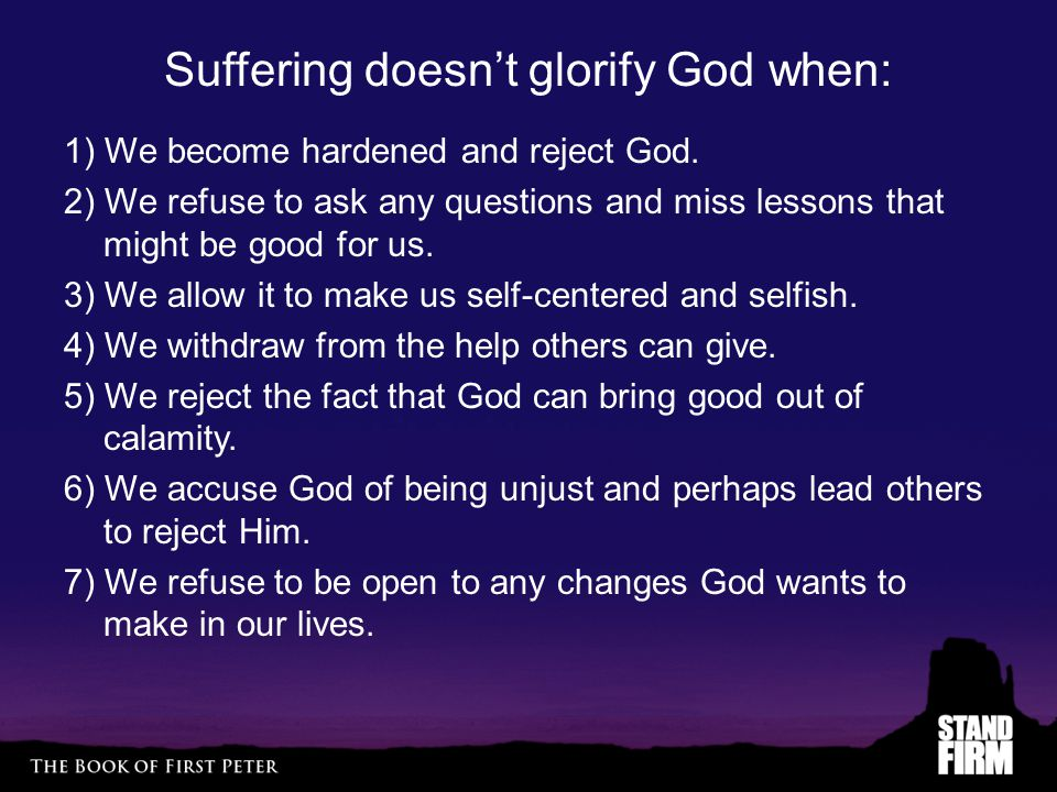 Suffering doesn't glorify God when: 1) We become hardened and reject God. 2) We refuse to ask any questions and miss lessons that might be good for us