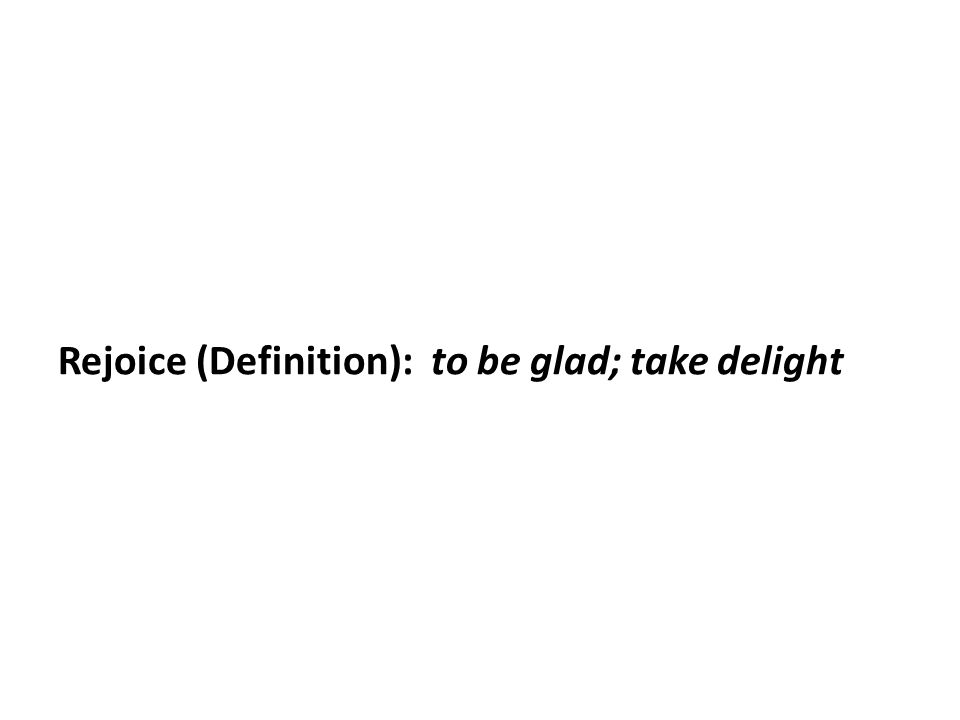 Rejoice (Definition): to be glad; take delight