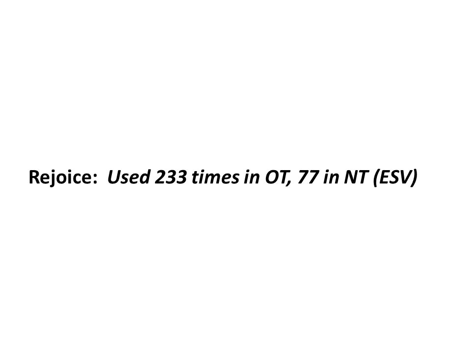 Rejoice: Used 233 times in OT, 77 in NT (ESV)
