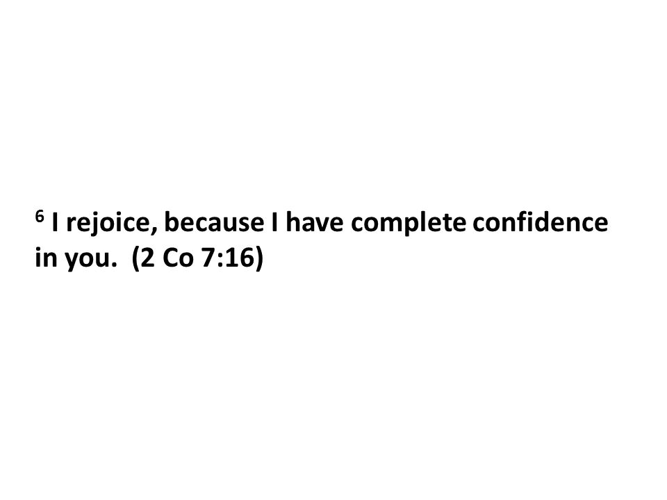 6 I rejoice, because I have complete confidence in you. (2 Co 7:16)