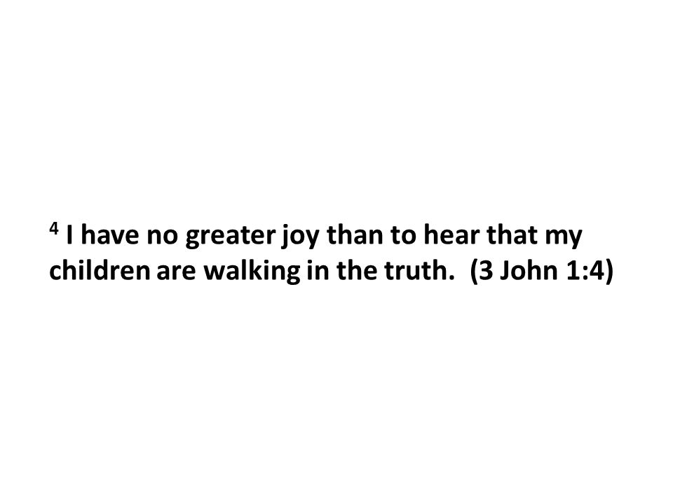 4 I have no greater joy than to hear that my children are walking in the truth. (3 John 1:4)