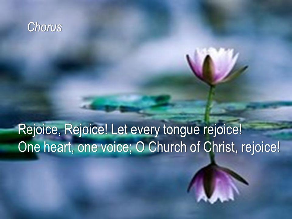 Rejoice, Rejoice! Let every tongue rejoice!Rejoice, Rejoice! Let every tongue rejoice! One heart, one voice; O Church of Christ, rejoice!One heart, on
