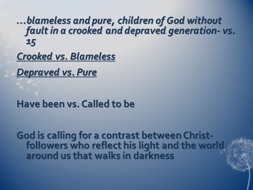 …blameless and pure, children of God without fault in a crooked and depraved generation- vs.