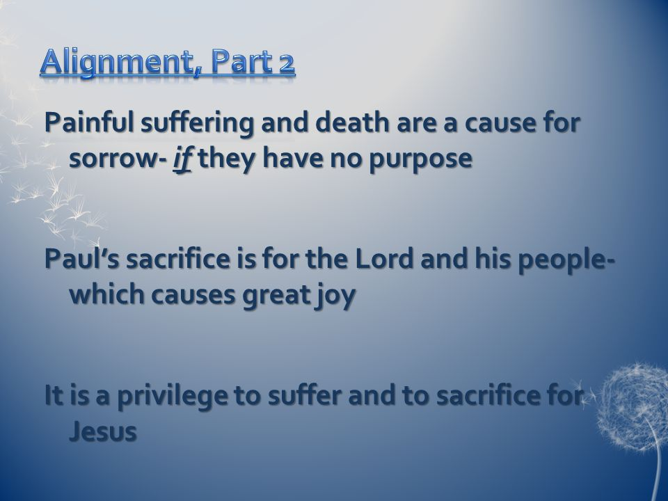 Painful suffering and death are a cause for sorrow- if they have no purpose Paul's sacrifice is for the Lord and his people- which causes great joy It is a privilege to suffer and to sacrifice for Jesus