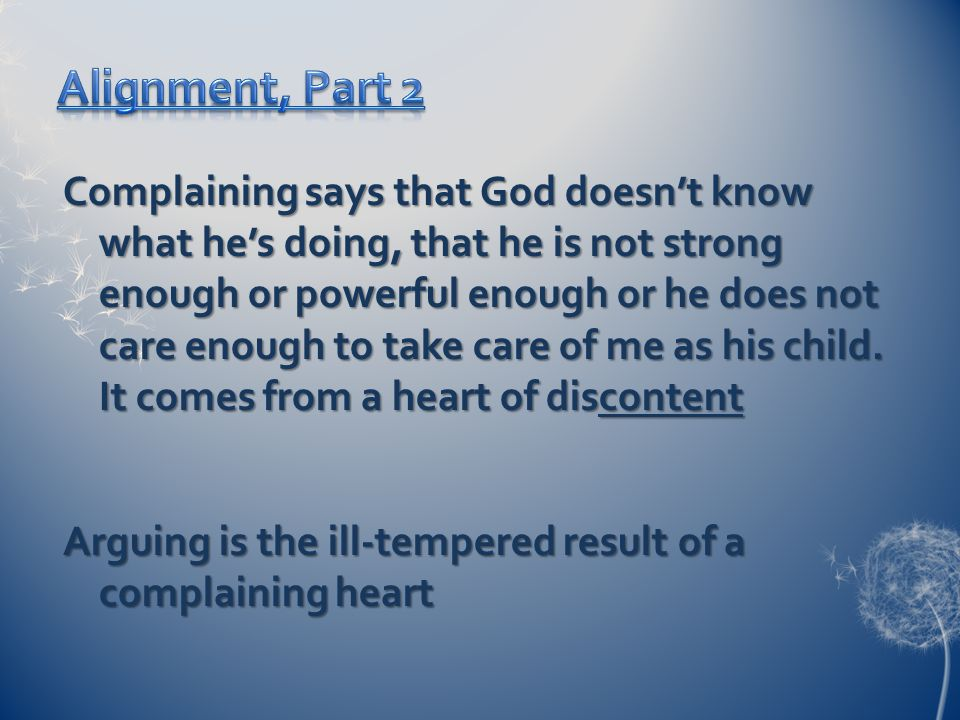 Complaining says that God doesn't know what he's doing, that he is not strong enough or powerful enough or he does not care enough to take care of me as his child.
