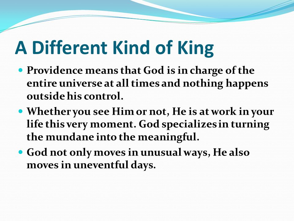 A Different Kind of King Providence means that God is in charge of the entire universe at all times and nothing happens outside his control.
