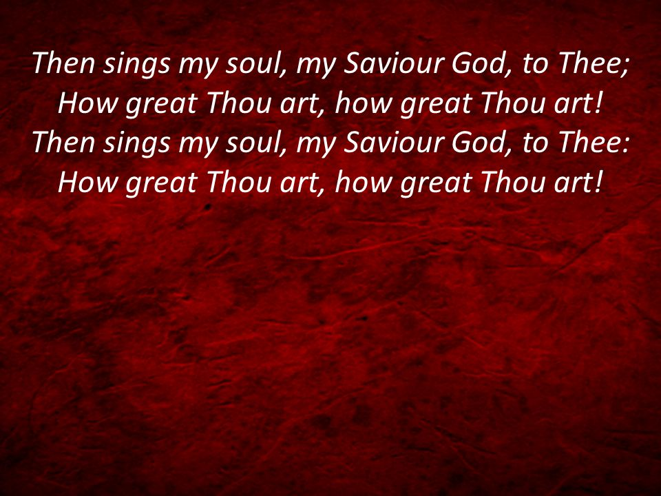 Then sings my soul, my Saviour God, to Thee; How great Thou art, how great Thou art.