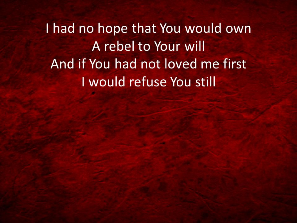 I had no hope that You would own A rebel to Your will And if You had not loved me first I would refuse You still