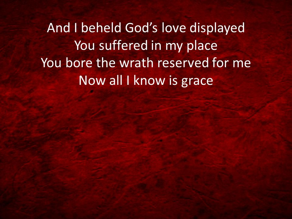 And I beheld God's love displayed You suffered in my place You bore the wrath reserved for me Now all I know is grace