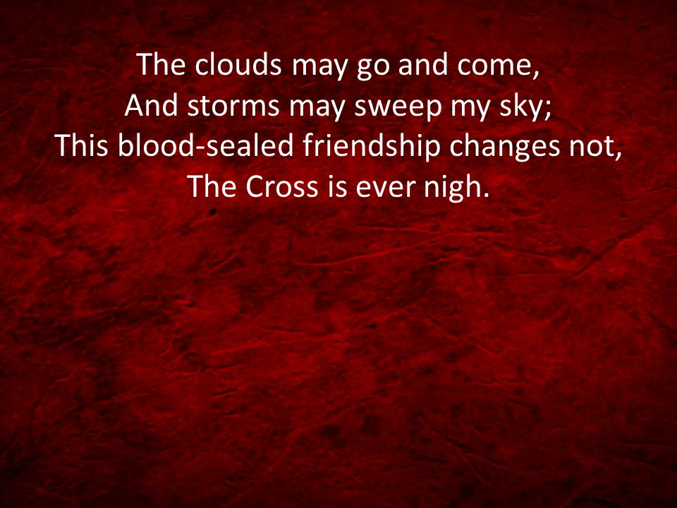 The clouds may go and come, And storms may sweep my sky; This blood-sealed friendship changes not, The Cross is ever nigh.