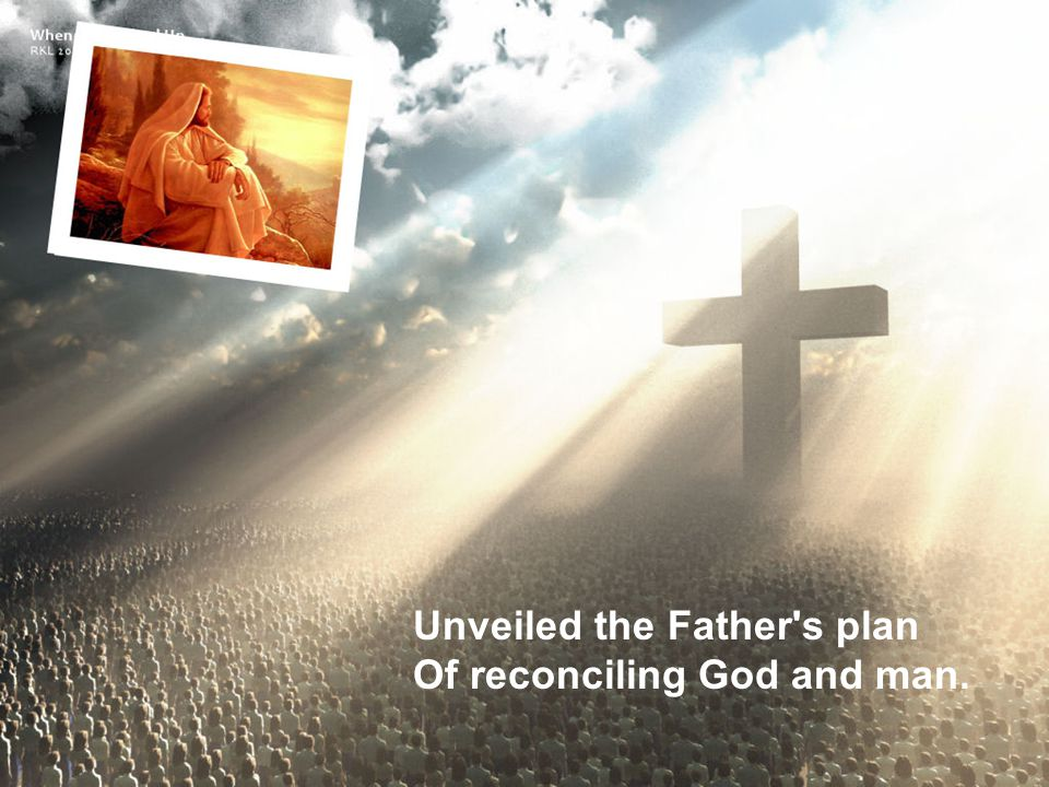 Unveiled the Father's plan Of reconciling God and man.
