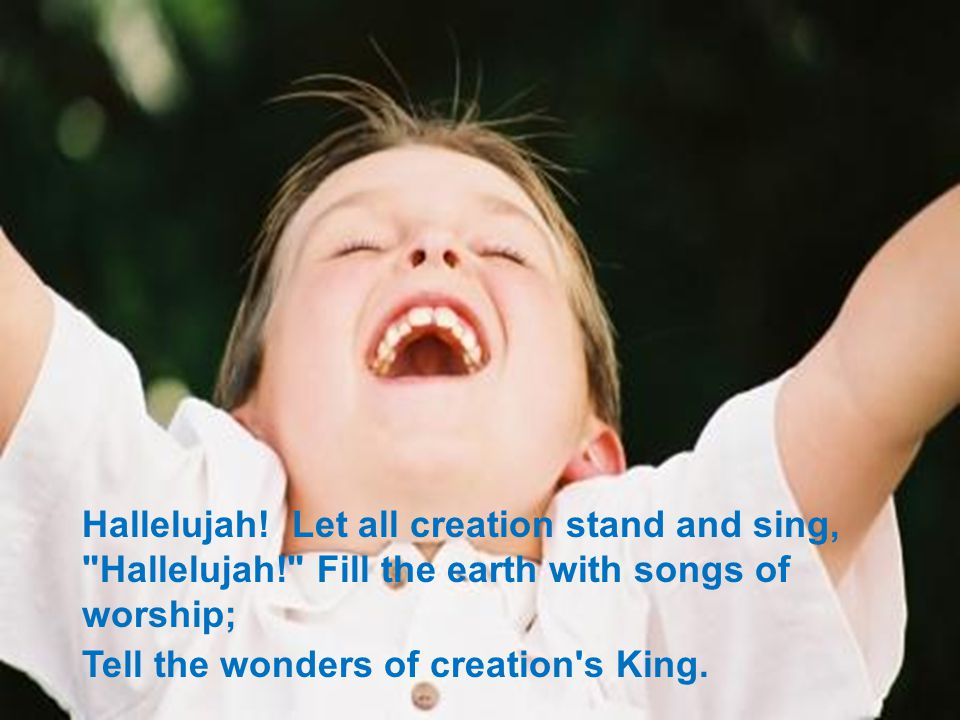 Hallelujah! Let all creation stand and sing,