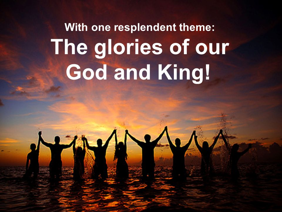 With one resplendent theme: The glories of our God and King!