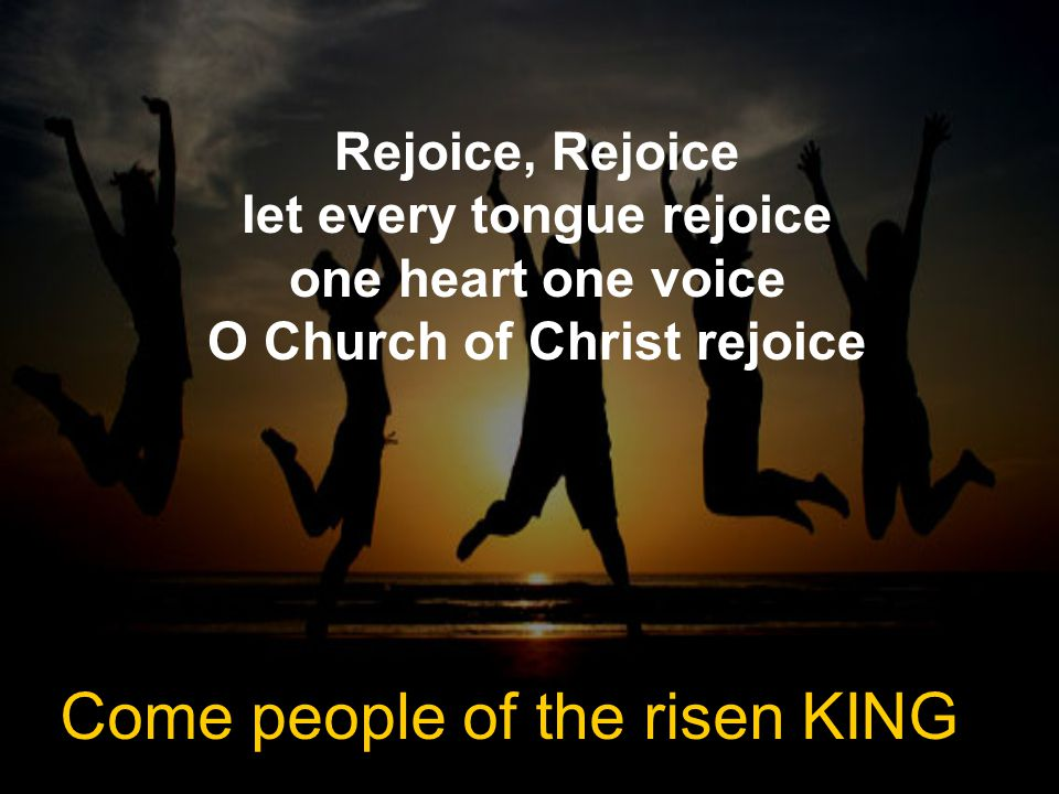 Rejoice, Rejoice let every tongue rejoice one heart one voice O Church of Christ rejoice Come people of the risen KING