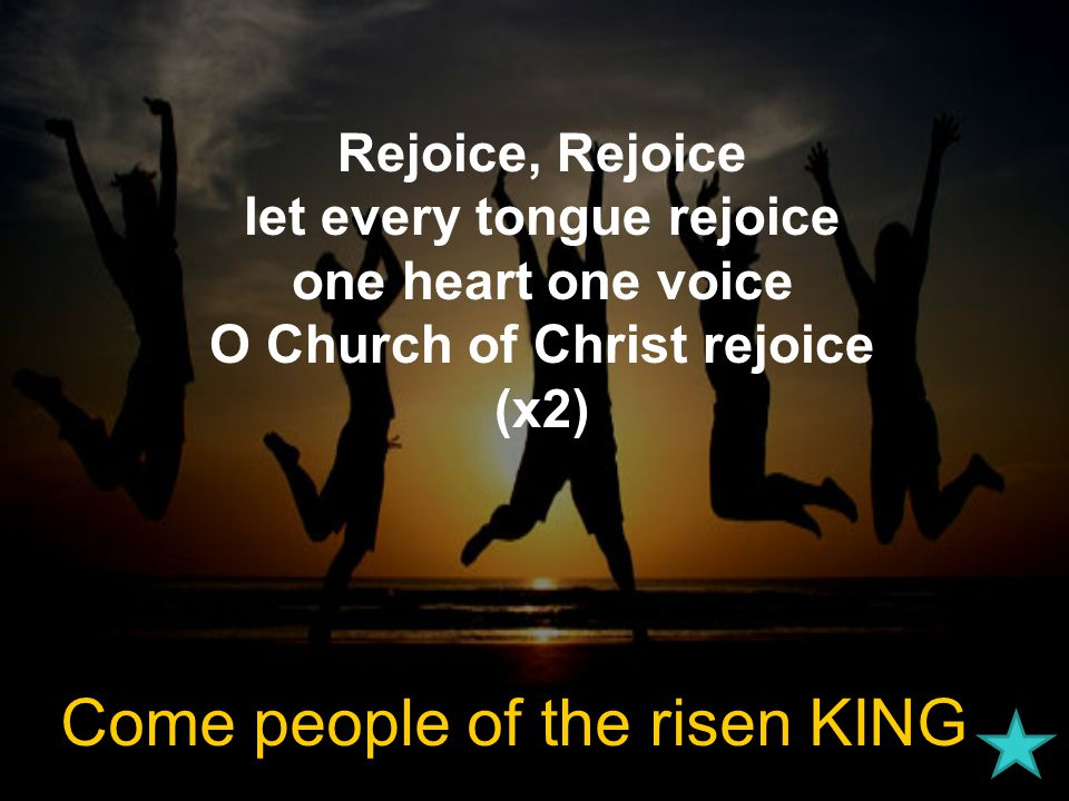 Rejoice, Rejoice let every tongue rejoice one heart one voice O Church of Christ rejoice (x2) Come people of the risen KING