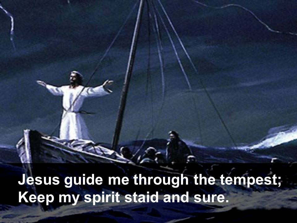 Jesus guide me through the tempest; Keep my spirit staid and sure.