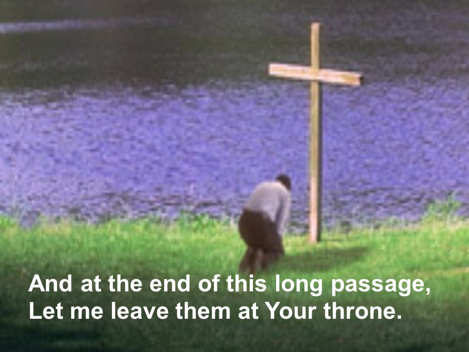 And at the end of this long passage, Let me leave them at Your throne.