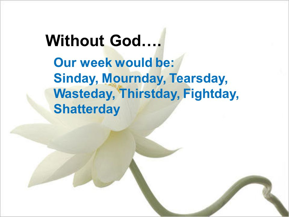 Without God…. Our week would be: Sinday, Mournday, Tearsday, Wasteday, Thirstday, Fightday, Shatterday