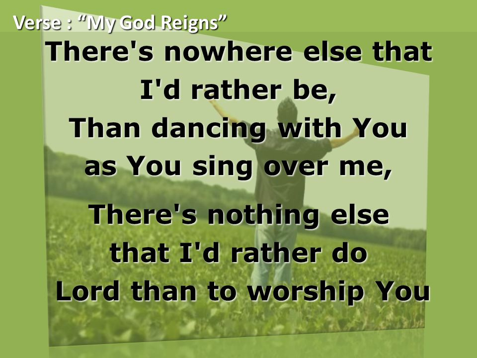 There s nowhere else that I d rather be, Than dancing with You as You sing over me, There s nothing else that I d rather do Lord than to worship You Lord than to worship You Verse : My God Reigns